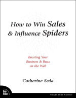 How to Win Sales & Influence Spiders : Boosting Your Business and Buzz on the Web - Catherine Seda