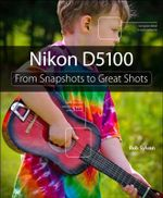 Nikon D5100 : From Snapshots to Great Shots - Rob Sylvan