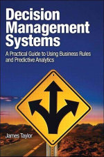 Decision Management Systems : A Practical Guide to Using Business Rules and Predictive Analytics - James Taylor