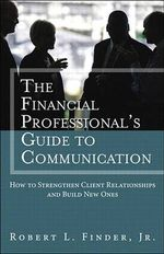 The Financial Professional's Guide to Communication : How to Strengthen Client Relationships and Build New Ones - Robert L. Finder