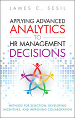 Applying Advanced Analytics to HR Management Decisions : Methods for Selection, Developing Incentives, and Improving Collaboration - James C. Sesil