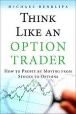 Think Like an Option Trader : How to Profit by Moving from Stocks to Options - Michael Hanania Benklifa