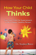 How Your Child Thinks : Give Your Child the Superpowers to Be a Happy, Healthy Person: Give Your Child the Superpowers to Be a Happy, Healthy Person - Stephen Briers