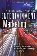 The Definitive Guide to Entertainment Marketing : Bringing the Moguls, the Media, and the Magic to the World - Al Lieberman