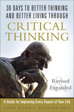 30 Days to Better Thinking and Better Living Through Critical Thinking : A Guide for Improving Every Aspect of Your Life, Revised and Expanded - Linda Elder