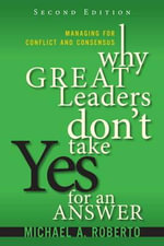 Why Great Leaders Don't Take Yes for an Answer : Managing for Conflict and Consensus - Michael A. Roberto