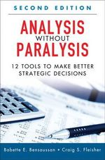 Analysis Without Paralysis : 12 Tools to Make Better Strategic Decisions - Babette E. Bensoussan