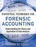 Statistical Techniques for Forensic Accounting : Understanding the Theory and Application of Data Analysis - Saurav K. Dutta