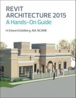 Revit Architecture 2015 : A Hands-on Guide - H. Edward Goldberg