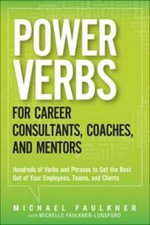 Power Verbs for Career Consultants, Coaches, and Mentors : Hundreds of Verbs and Phrases to Get the Best Out of Your Employees, Teams, and Clients - Michael Faulkner