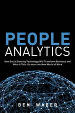 People Analytics : How Social Sensing Technology Will Transform Business and What it Tells Us About the Future of Work - Ben Waber