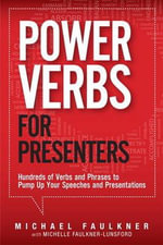 Power Verbs for Presenters : Hundreds of Verbs and Phrases to Pump Up Your Speeches and Presentations - Michael Faulkner