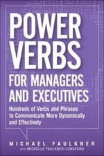 Power Verbs for Managers and Executives : Hundreds of Verbs and Phrases to Communicate More Dynamically and Effectively - Michael Faulkner
