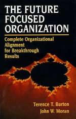 The Future Focused Organisation : Complete Organisational Re-alignment for Breakthrough Success - John W. Moran