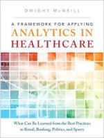 A Framework for Applying Analytics in Healthcare : What Can be Learned from the Best Practices in Retail, Banking, Politics, and Sports - Dwight McNeill