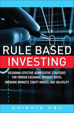 Rule Based Investing : Designing Quantitative Strategies for Forex, Interest Rates, Emerging Markets, Equity and Volatility - Chiente Hsu