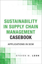 The Sustainability in Supply Chain Management Casebook : Applications in SCM - Steven M. Leon
