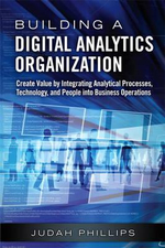 Building a Digital Analytics Organization : Create Value by Integrating Analytical Processes, Technology, and People into Business Operations - Judah Phillips