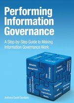 Performing Information Governance : A Step-by-step Guide to Making Information Governance Work - Anthony David Giordano