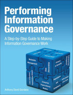 Performing Information Governance : A Step-By-Step Guide to Making Information Governance Work - Anthony David Giordano