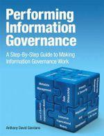 Performing Information Governance : Step-by-Step Guide to Making Information Governance Work - Anthony David Giordano