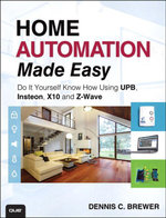 Home Automation Made Easy : Do It Yourself Know How Using UPB, Insteon, X10 and Z-Wave - Dennis C. Brewer