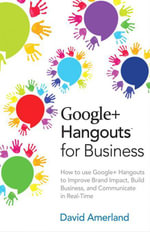 Google+ Hangouts for Business : How to use Google+ Hangouts to Improve Brand Impact, Build Business and Communicate in Real-Time - David Amerland