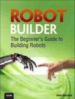 Robot Builder : The Beginner's Guide to Building Robots - John Baichtal