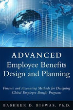 Employee Benefits Design and Planning : Accounting, Finance, and Tax Implications - Bashker D. Biswas