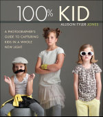 100% Kid : A Professional Photographer's Guide to Capturing Kids in a Whole New Light - Allison Tyler Jones