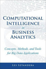 Computational Intelligence In Business Analytics : Concepts, Methods, and Tools for Big Data Applications - Les M. Sztandera