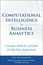 Computational Intelligence in Business Analytics : Concepts, Methods, and Tools for Big Data Applications - Les Sztandera