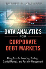 Data Analytics for Corporate Debt Markets : Using Data for Investing, Trading, Capital Markets, and Portfolio Management - Robert S. Kricheff