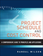 Project Schedule and Cost Control : A Comprehensive Guide to Principles and Applications - Randal Wilson