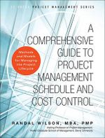 A Comprehensive Guide to Project Management Schedule and Cost Control : Methods and Models for Managing the Project Lifecycle - Randal Wilson