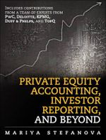 The Private Equity Accounting, Investor Reporting and Beyond : Advanced Guide for Private Equity Managers, Institutional Investors, Investment Professionals, and Students - Mariya Stefanova
