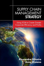 Supply Chain Management Strategy : Using SCM to Create Greater Corporate Efficiency and Profits - Alexandre Oliveira