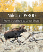 Nikon D5300 : From Snapshots to Great Shots - Rob Sylvan