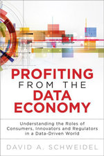 Profiting from the Data Economy : Understanding the Roles of Consumers, Innovators and Regulators in a Data-Driven World - David A. Schweidel