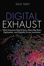 Digital Exhaust : What Everyone Should Know About Big Data, Digitization and Digitally Driven Innovation - Dale Neef