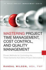 Mastering Project Time Management, Cost Control, and Quality Management : Proven Methods for Controlling the Three Elements That Define Project Deliverables - Randal Wilson