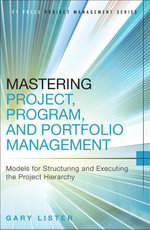 Mastering Project, Program, and Portfolio Management : Models for Structuring and Executing the Project Hierarchy - Gary Lister