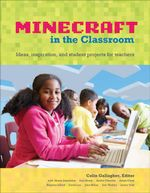 Minecraft in the Classroom : Ideas, inspiration, and student projects for teachers - Colin Gallagher