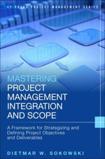 Mastering Project Management Integration and Scope : A Framework for Strategizing and Defining Project Objectives and Deliverables - Dietmar W. Sokowski