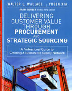 Delivering Customer Value Through Procurement and Strategic Sourcing : A Professional Guide to Creating a Sustainable Supply Network - Walter Wallace
