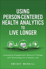 Using Person-Centered Health Analytics to Live Longer : Leveraging Engagement, Behavior Change, and Technology for a Healthy Life - Dwight McNeill
