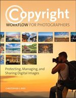 Copyright Workflow for Photographers : Protecting, Managing, and Sharing Digital Images - Christopher S. Reed