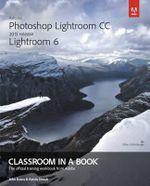 Adobe Photoshop Lightroom Cc (2015 Release) / Lightroom 6 Classroom in a Book - John Evans