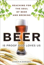 Beer is Proof God Loves Us : Reaching for the Soul of Beer and Brewing - Charles W. Bamforth