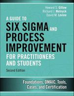 A Guide to Six Sigma and Process Improvement for Practitioners and Students : Foundations, DMAIC, Tools, Cases, and Certification - Howard S. Gitlow